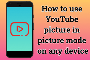 How to use YouTube picture in picture mode on any device